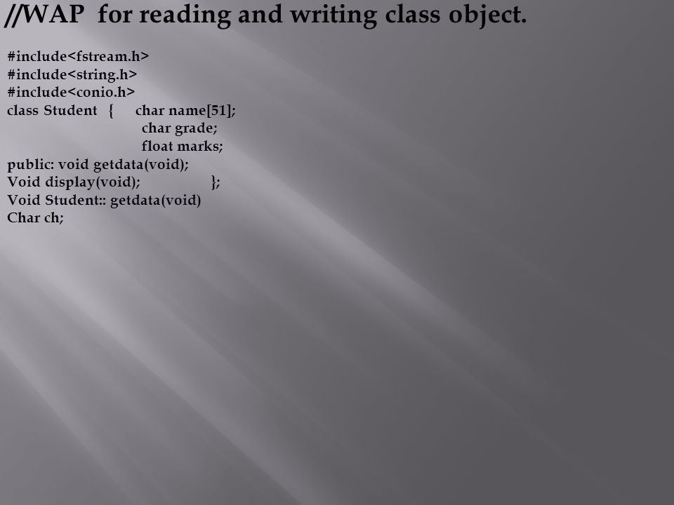 //WAP for reading and writing class object. #include class Student { char name[51]; char grade; float marks; public: void getdata(void); Void display(