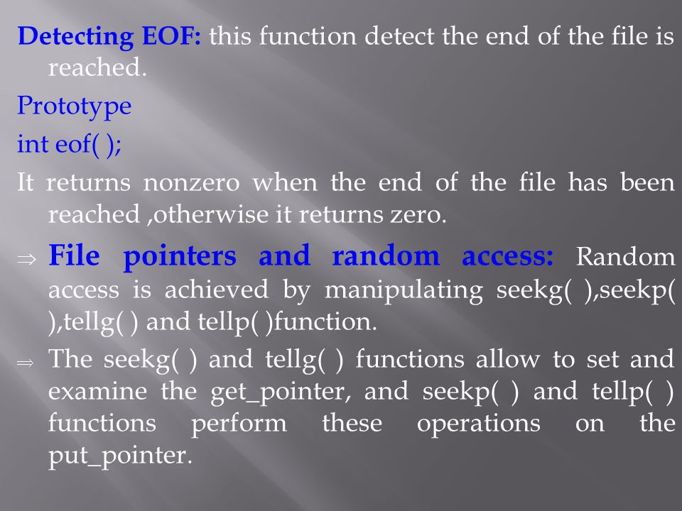 Detecting EOF: this function detect the end of the file is reached. Prototype int eof( ); It returns nonzero when the end of the file has been reached