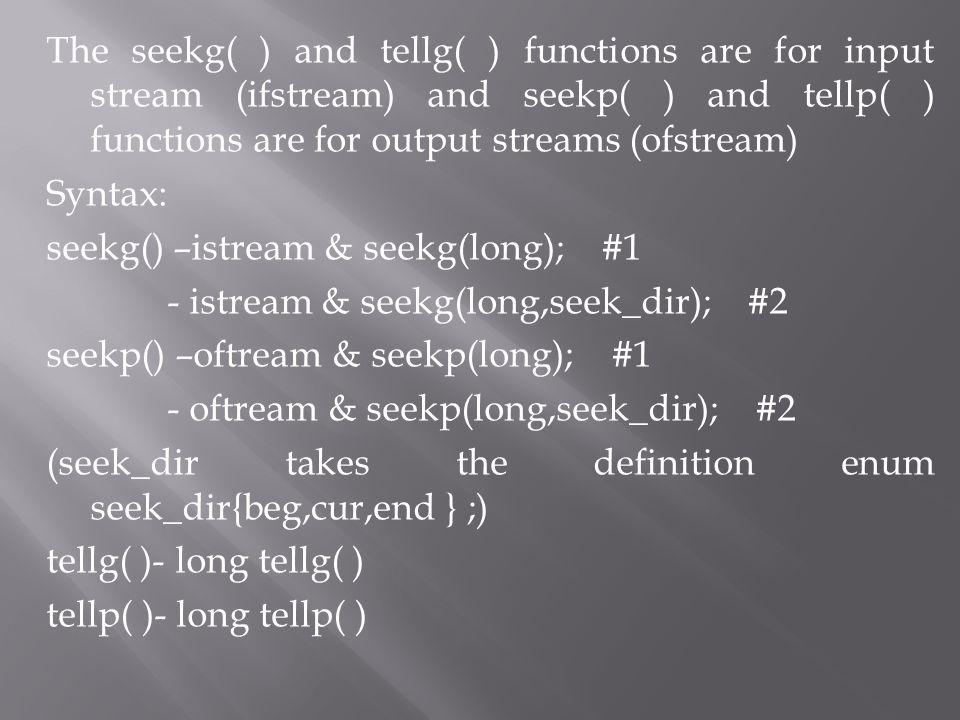 The seekg( ) and tellg( ) functions are for input stream (ifstream) and seekp( ) and tellp( ) functions are for output streams (ofstream) Syntax: seek