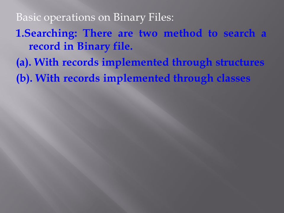 Basic operations on Binary Files: 1.Searching: There are two method to search a record in Binary file. (a). With records implemented through structure