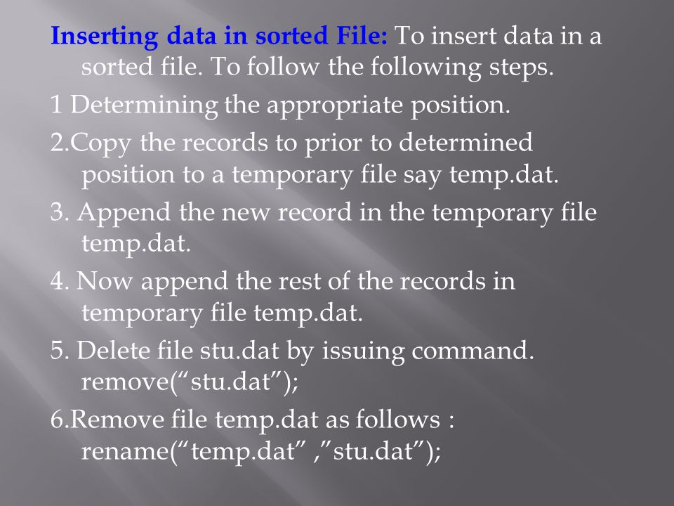 Inserting data in sorted File: To insert data in a sorted file. To follow the following steps. 1 Determining the appropriate position. 2.Copy the reco