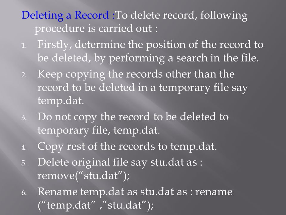 Deleting a Record :To delete record, following procedure is carried out : 1. Firstly, determine the position of the record to be deleted, by performin