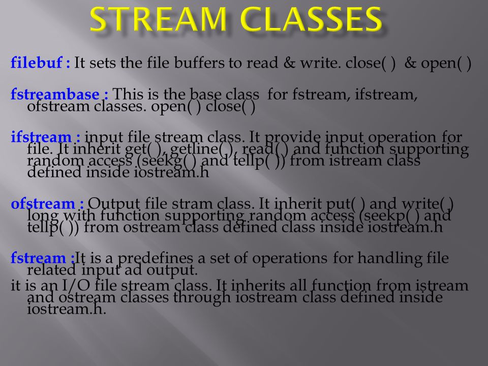 filebuf : It sets the file buffers to read & write. close( ) & open( ) fstreambase : This is the base class for fstream, ifstream, ofstream classes. o