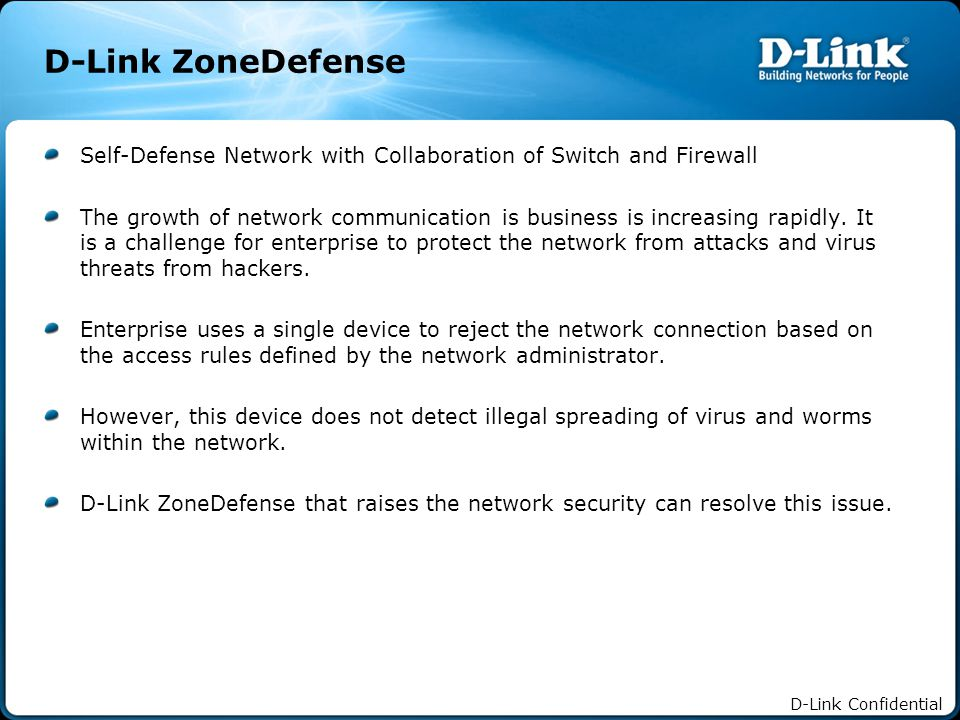 D-Link Confidential D-Link ZoneDefense Self-Defense Network with Collaboration of Switch and Firewall The growth of network communication is business is increasing rapidly.