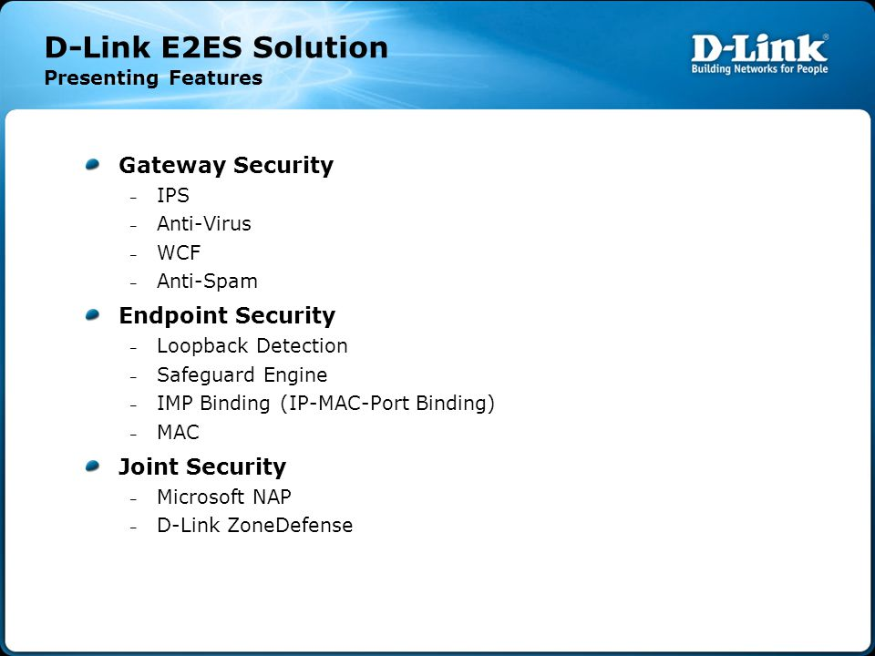 D-Link E2ES Solution Presenting Features Gateway Security – IPS – Anti-Virus – WCF – Anti-Spam Endpoint Security – Loopback Detection – Safeguard Engine – IMP Binding (IP-MAC-Port Binding) ‏ – MAC Joint Security – Microsoft NAP – D-Link ZoneDefense