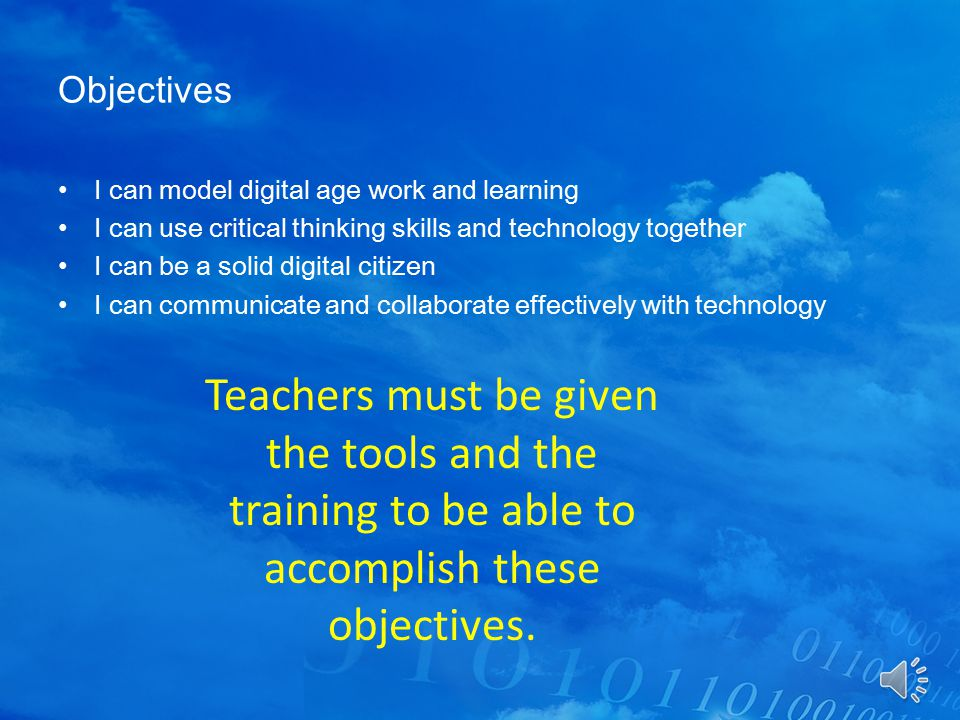 Objectives I can model digital age work and learning I can use critical thinking skills and technology together I can be a solid digital citizen I can communicate and collaborate effectively with technology Teachers must be given the tools and the training to be able to accomplish these objectives.