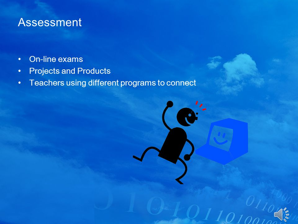 Assessment On-line exams Projects and Products Teachers using different programs to connect
