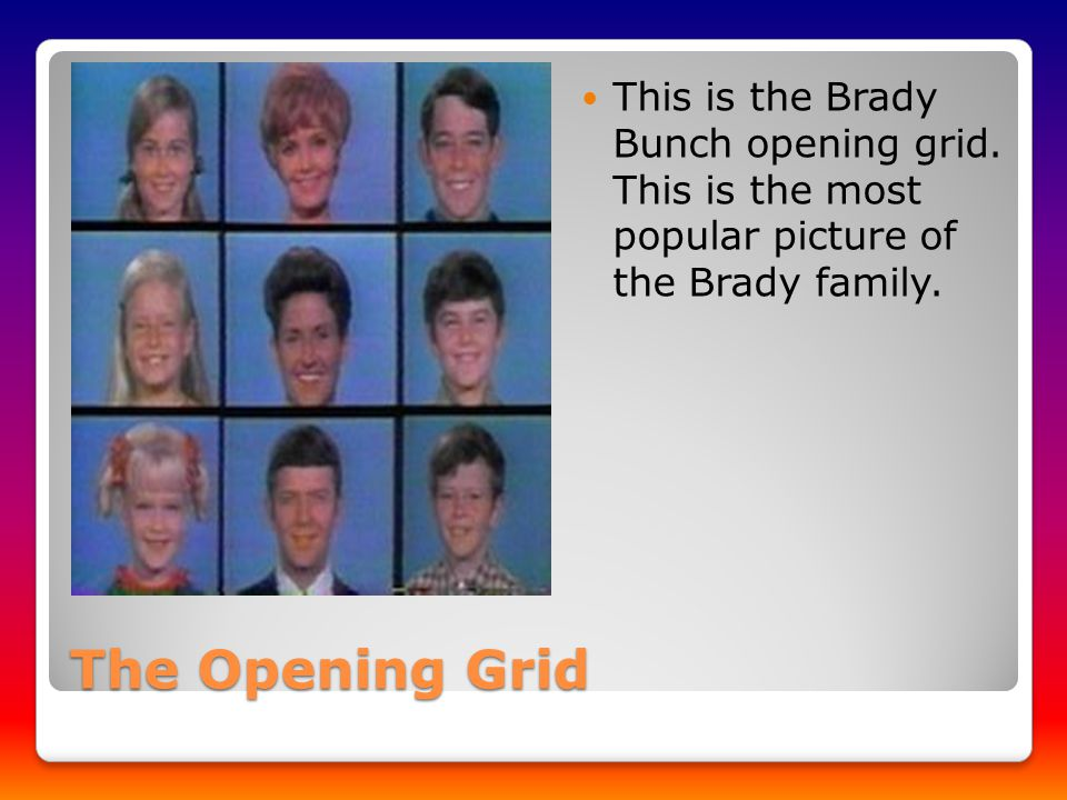 The Opening Grid This is the Brady Bunch opening grid.