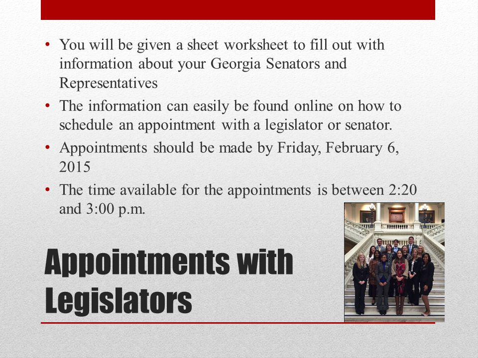Appointments with Legislators After you make your appointment, go to the website listed on the worksheet and record it there We are trying to keep groups of students together so that we don't have a bunch of appointments with one legislator If you know someone that is represented by the same legislator that is planning on attending Day at the Capitol, work together to avoid double booking.
