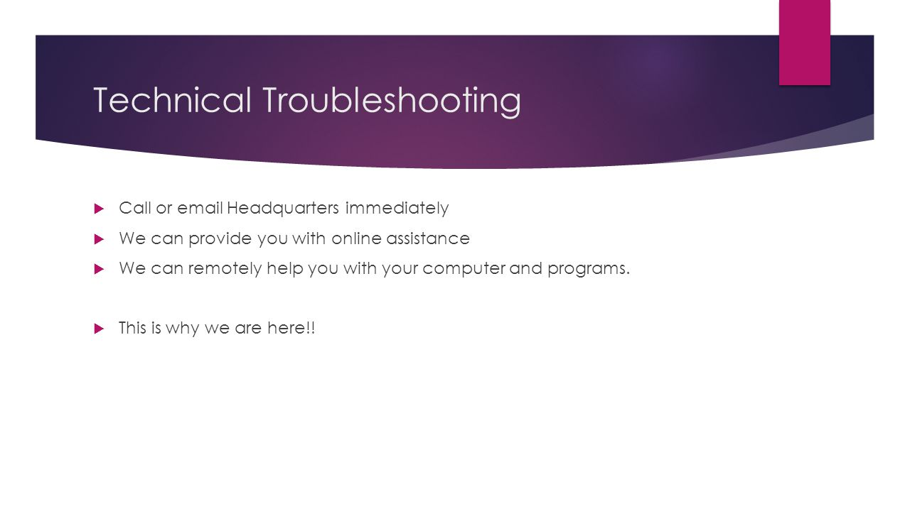 Technical Troubleshooting  Call or email Headquarters immediately  We can provide you with online assistance  We can remotely help you with your co