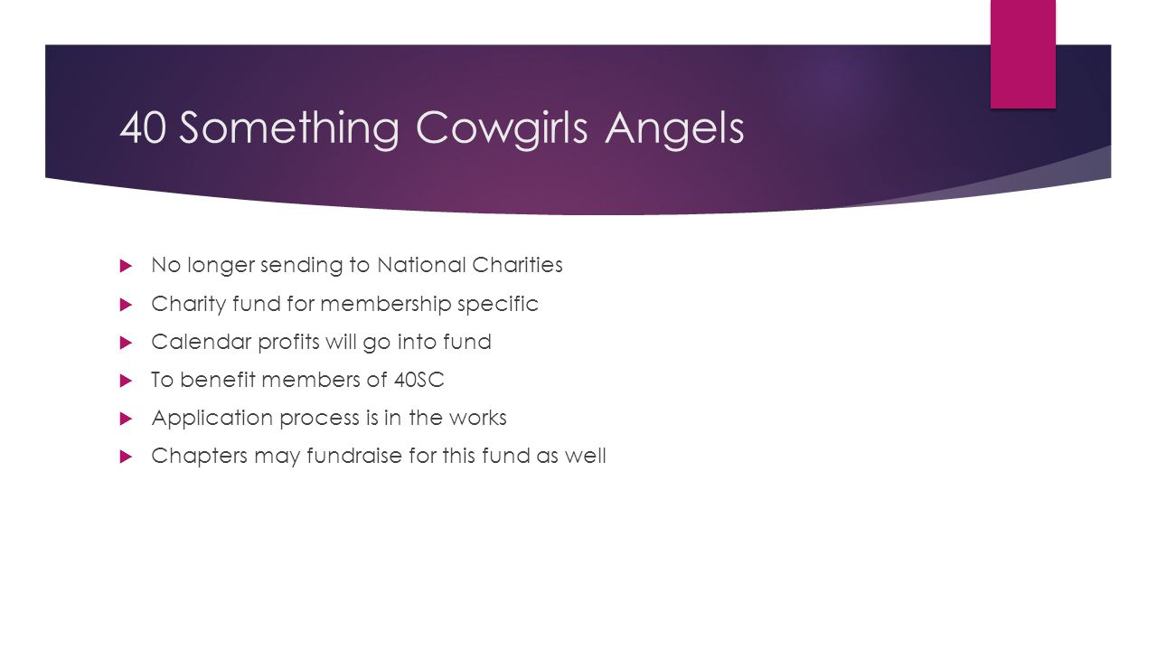 40 Something Cowgirls Angels  No longer sending to National Charities  Charity fund for membership specific  Calendar profits will go into fund  T