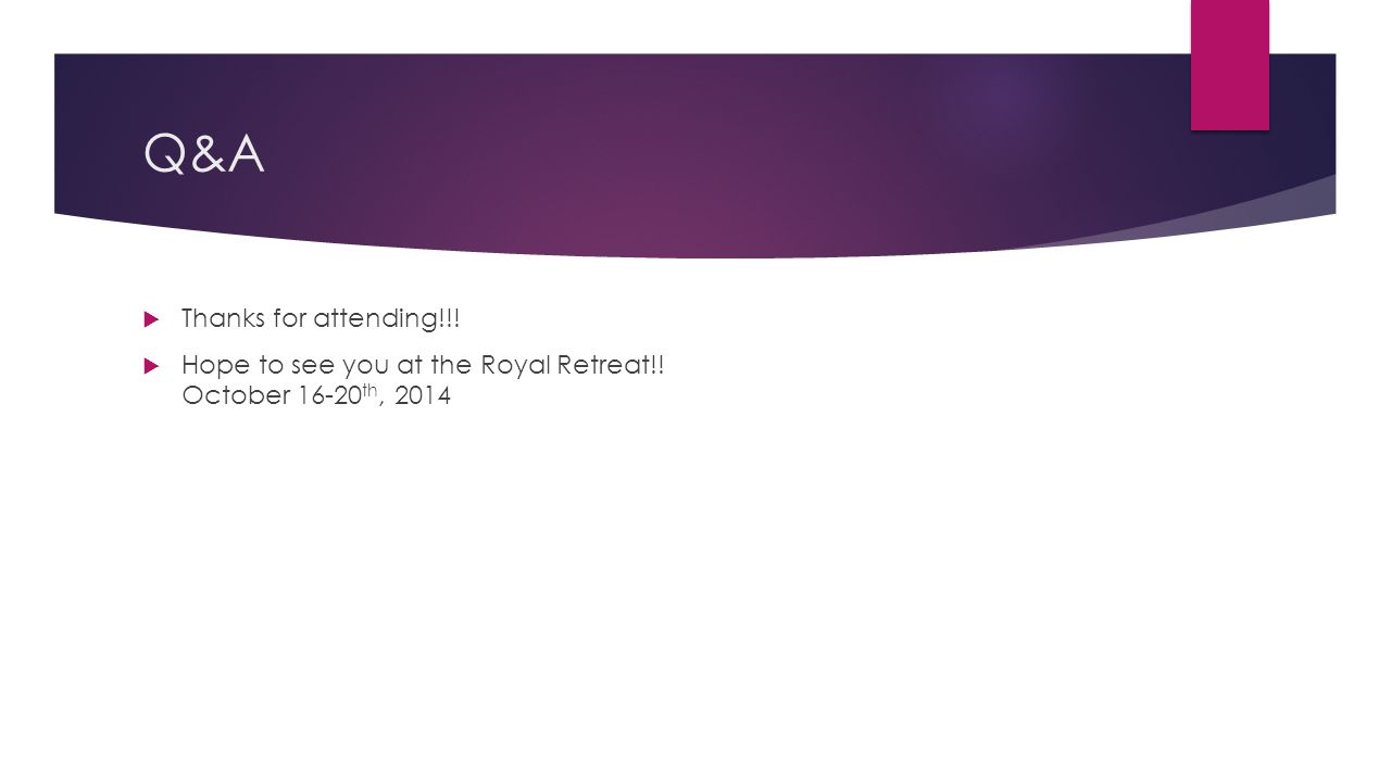 Q&A  Thanks for attending!!!  Hope to see you at the Royal Retreat!! October 16-20 th, 2014