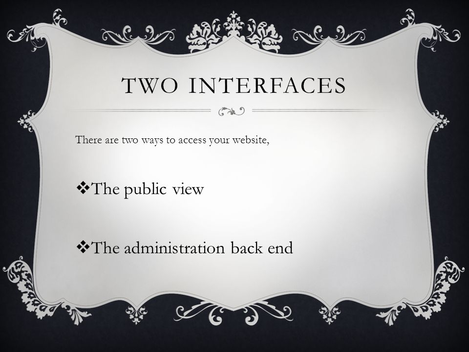 TWO INTERFACES There are two ways to access your website,  The public view  The administration back end