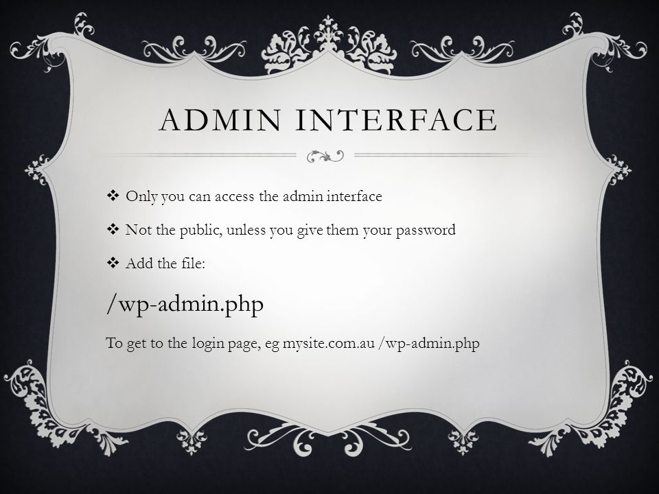 ADMIN INTERFACE  Only you can access the admin interface  Not the public, unless you give them your password  Add the file: /wp-admin.php To get to the login page, eg mysite.com.au /wp-admin.php