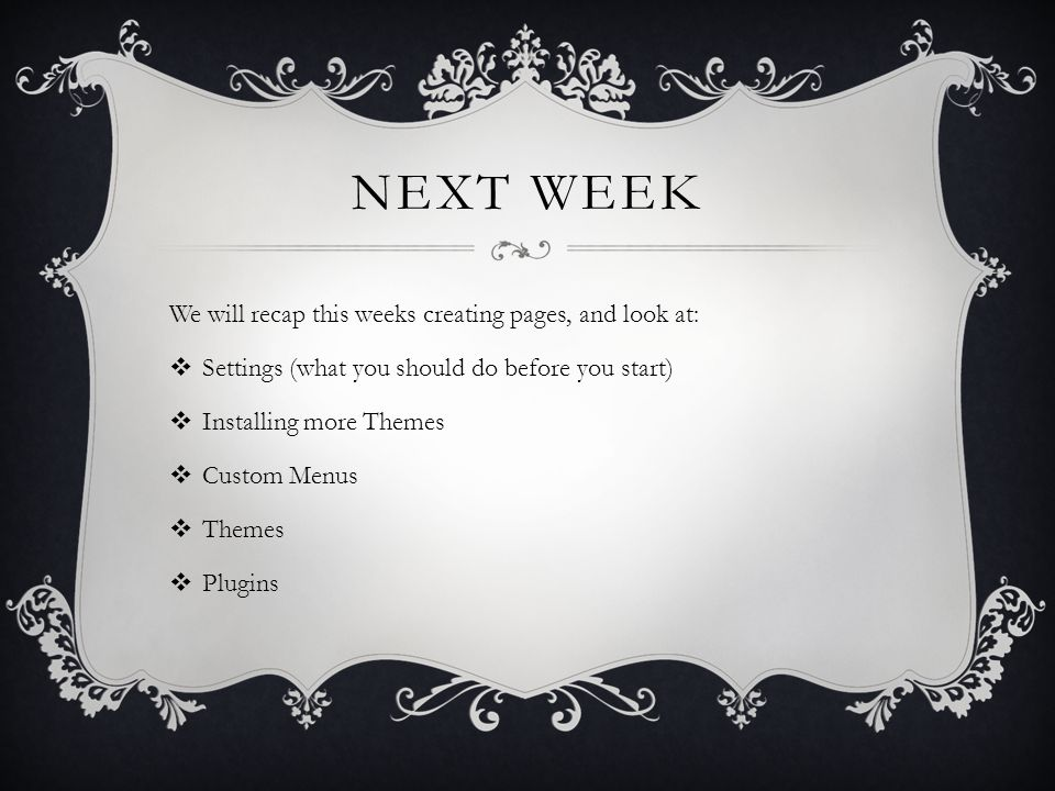 NEXT WEEK We will recap this weeks creating pages, and look at:  Settings (what you should do before you start)  Installing more Themes  Custom Menus  Themes  Plugins