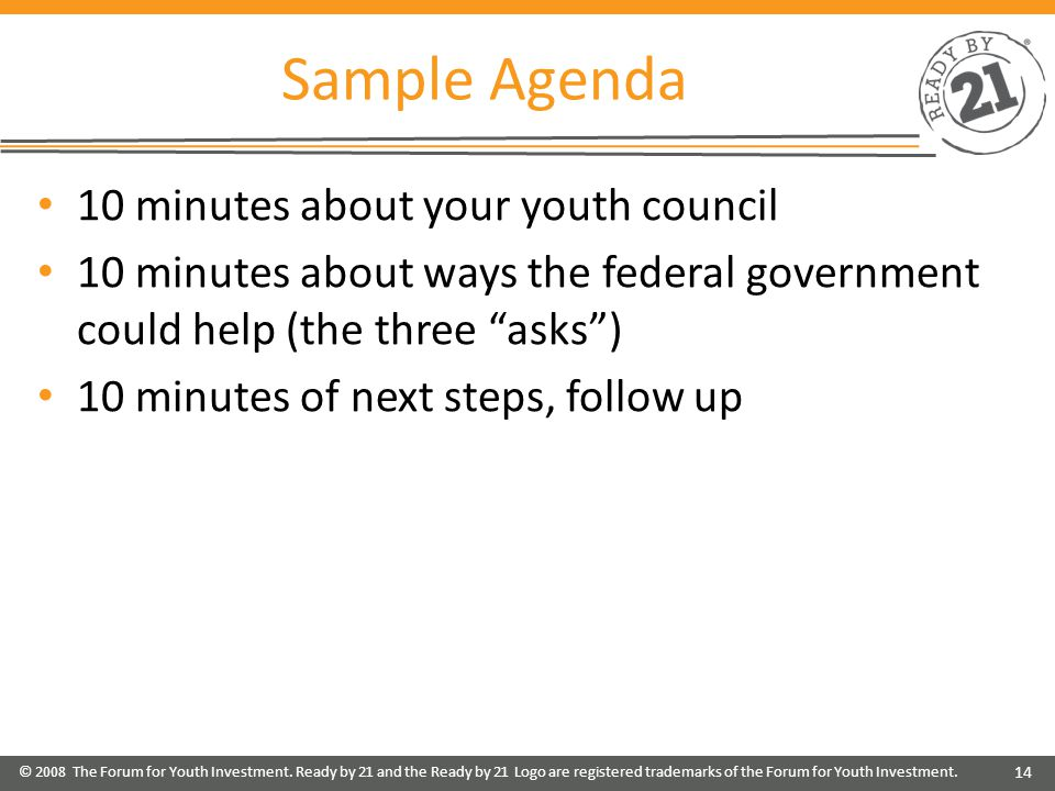 Sample Agenda 10 minutes about your youth council 10 minutes about ways the federal government could help (the three asks ) 10 minutes of next steps, follow up © 2008 The Forum for Youth Investment.