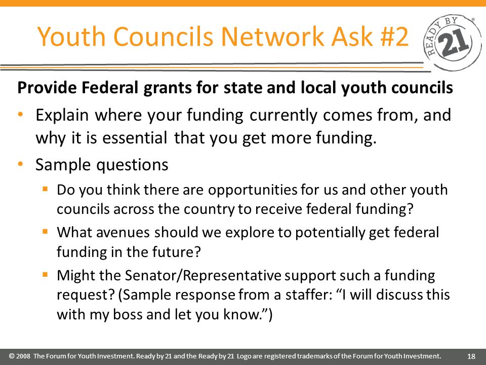 Youth Councils Network Ask #2 Provide Federal grants for state and local youth councils Explain where your funding currently comes from, and why it is essential that you get more funding.