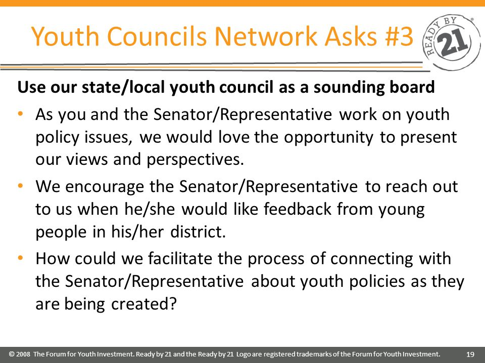 Youth Councils Network Asks #3 Use our state/local youth council as a sounding board As you and the Senator/Representative work on youth policy issues, we would love the opportunity to present our views and perspectives.
