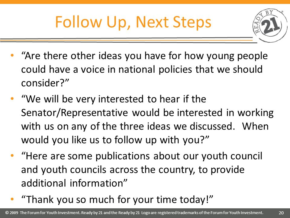 Follow Up, Next Steps Are there other ideas you have for how young people could have a voice in national policies that we should consider We will be very interested to hear if the Senator/Representative would be interested in working with us on any of the three ideas we discussed.