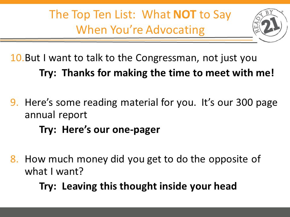 The Top Ten List: What NOT to Say When You're Advocating 7.I assume you know all about this issue Try: I'm glad to have an opportunity to be a resource 6.No, I don't have an appointment but I promise I'll only take ½ hour of your time Try: Making an appointment or limiting your pitch 5.No, I don't really need anything specific Try: Making the ask