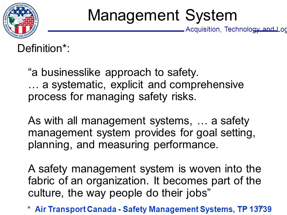 Acquisition, Technology and Logistics 100 Management System Definition*: a businesslike approach to safety.