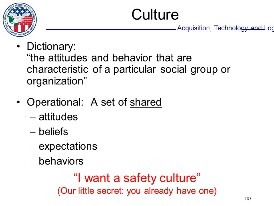 Acquisition, Technology and Logistics 103 Culture Dictionary: the attitudes and behavior that are characteristic of a particular social group or organization Operational: A set of shared – attitudes – beliefs – expectations – behaviors I want a safety culture (Our little secret: you already have one)