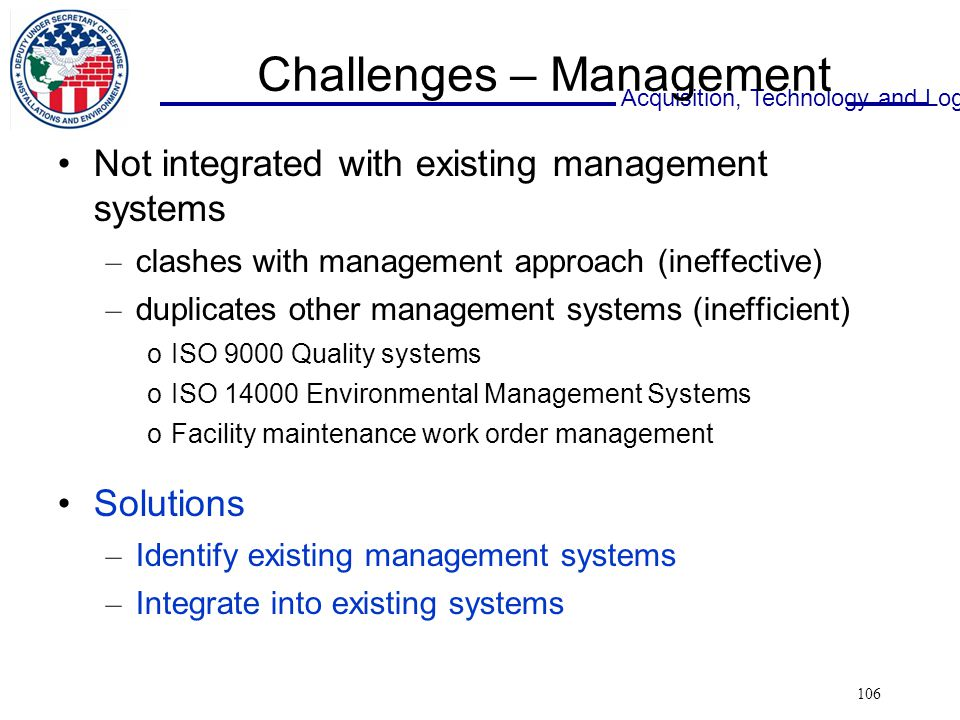 Acquisition, Technology and Logistics 106 Challenges – Management Not integrated with existing management systems – clashes with management approach (ineffective) – duplicates other management systems (inefficient) oISO 9000 Quality systems oISO 14000 Environmental Management Systems oFacility maintenance work order management Solutions – Identify existing management systems – Integrate into existing systems