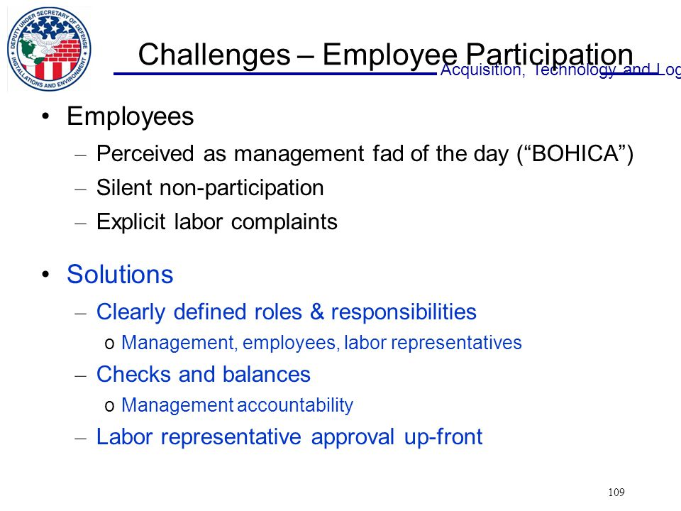 Acquisition, Technology and Logistics 109 Challenges – Employee Participation Employees – Perceived as management fad of the day ( BOHICA ) – Silent non-participation – Explicit labor complaints Solutions – Clearly defined roles & responsibilities oManagement, employees, labor representatives – Checks and balances oManagement accountability – Labor representative approval up-front