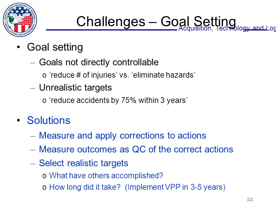 Acquisition, Technology and Logistics 111 Challenges – Goal Setting Goal setting – Goals not directly controllable o'reduce # of injuries' vs.