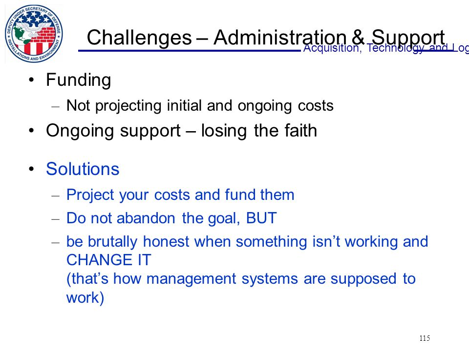 Acquisition, Technology and Logistics 115 Challenges – Administration & Support Funding – Not projecting initial and ongoing costs Ongoing support – losing the faith Solutions – Project your costs and fund them – Do not abandon the goal, BUT – be brutally honest when something isn't working and CHANGE IT (that's how management systems are supposed to work)