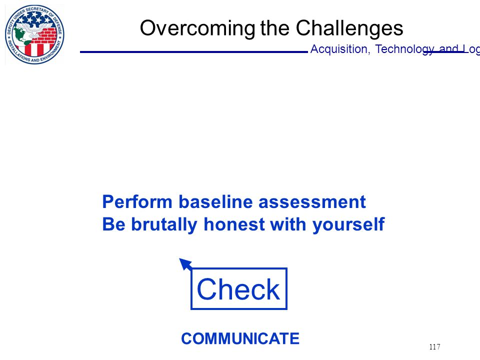 Acquisition, Technology and Logistics 117 Overcoming the Challenges Check Perform baseline assessment Be brutally honest with yourself COMMUNICATE
