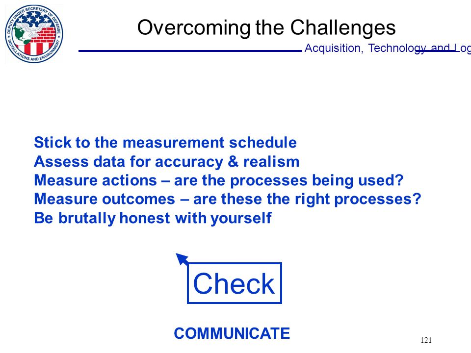 Acquisition, Technology and Logistics 121 Overcoming the Challenges Check Stick to the measurement schedule Assess data for accuracy & realism Measure actions – are the processes being used.