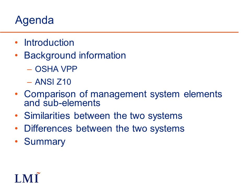 Agenda Introduction Background information –OSHA VPP –ANSI Z10 Comparison of management system elements and sub-elements Similarities between the two systems Differences between the two systems Summary