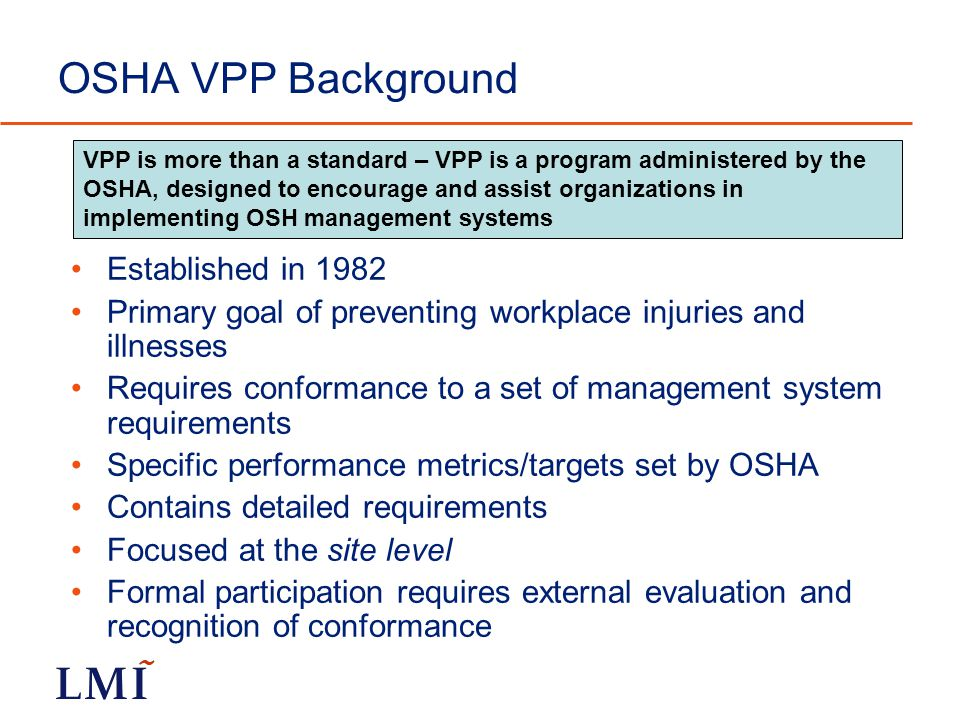 OSHA VPP Background Established in 1982 Primary goal of preventing workplace injuries and illnesses Requires conformance to a set of management system requirements Specific performance metrics/targets set by OSHA Contains detailed requirements Focused at the site level Formal participation requires external evaluation and recognition of conformance VPP is more than a standard – VPP is a program administered by the OSHA, designed to encourage and assist organizations in implementing OSH management systems