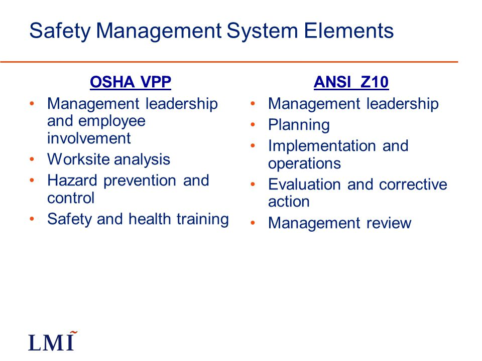 Safety Management System Elements OSHA VPP Management leadership and employee involvement Worksite analysis Hazard prevention and control Safety and health training ANSI Z10 Management leadership Planning Implementation and operations Evaluation and corrective action Management review