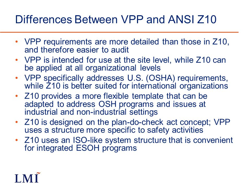 Differences Between VPP and ANSI Z10 VPP requirements are more detailed than those in Z10, and therefore easier to audit VPP is intended for use at the site level, while Z10 can be applied at all organizational levels VPP specifically addresses U.S.