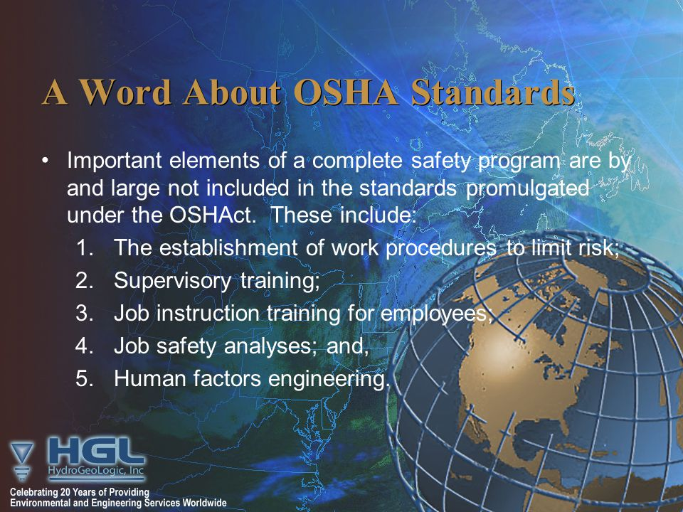 A Word About OSHA Standards Important elements of a complete safety program are by and large not included in the standards promulgated under the OSHAct.