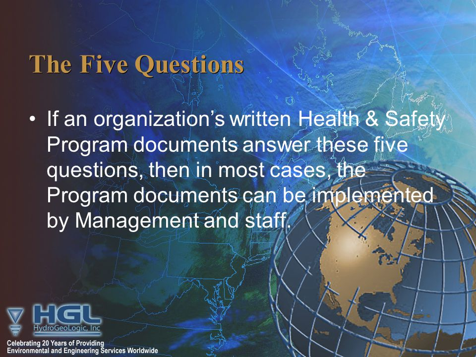 The Five Questions If an organization's written Health & Safety Program documents answer these five questions, then in most cases, the Program documents can be implemented by Management and staff.