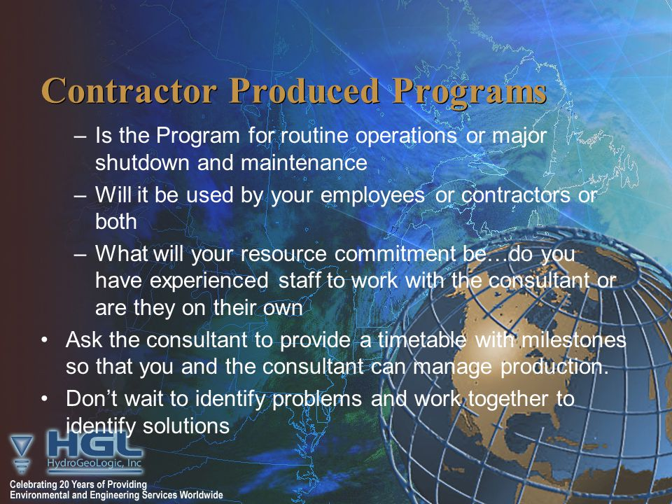 Contractor Produced Programs –Is the Program for routine operations or major shutdown and maintenance –Will it be used by your employees or contractors or both –What will your resource commitment be…do you have experienced staff to work with the consultant or are they on their own Ask the consultant to provide a timetable with milestones so that you and the consultant can manage production.