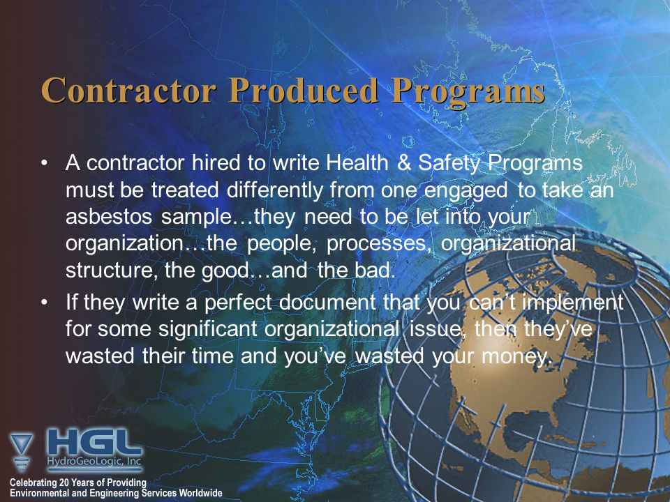 Contractor Produced Programs A contractor hired to write Health & Safety Programs must be treated differently from one engaged to take an asbestos sample…they need to be let into your organization…the people, processes, organizational structure, the good…and the bad.