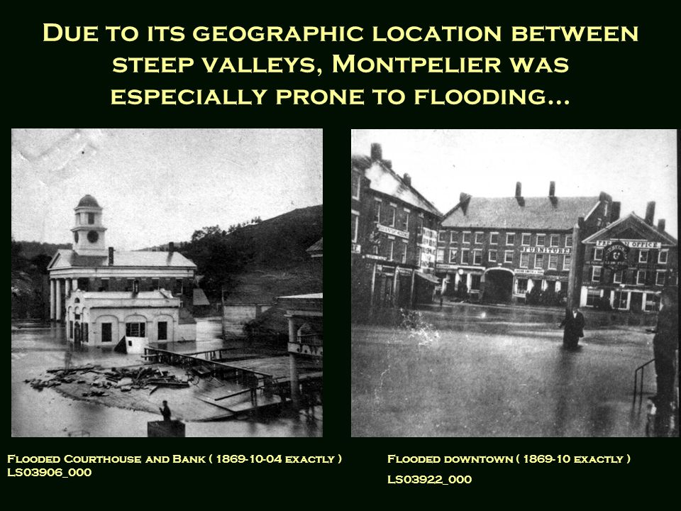 Due to its geographic location between steep valleys, Montpelier was especially prone to flooding… Flooded Courthouse and Bank ( 1869-10-04 exactly ) LS03906_000 Flooded downtown ( 1869-10 exactly ) LS03922_000