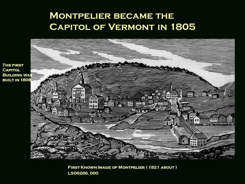 First Known Image of Montpelier ( 1821 about ) LS06266_000 Montpelier became the Capitol of Vermont in 1805 The first Capitol Building was built in 1808