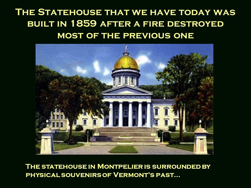 The Statehouse that we have today was built in 1859 after a fire destroyed most of the previous one The statehouse in Montpelier is surrounded by physical souvenirs of Vermont's past…
