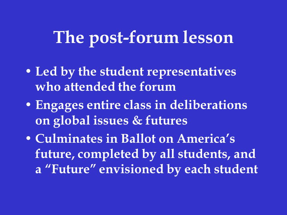The post-forum lesson Led by the student representatives who attended the forum Engages entire class in deliberations on global issues & futures Culminates in Ballot on America's future, completed by all students, and a Future envisioned by each student