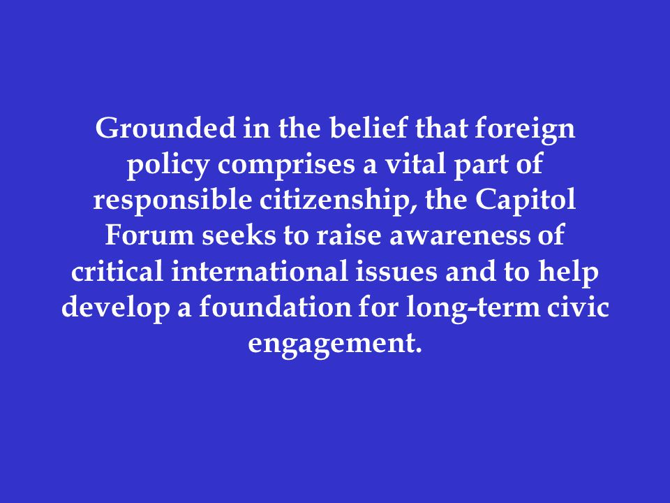 Grounded in the belief that foreign policy comprises a vital part of responsible citizenship, the Capitol Forum seeks to raise awareness of critical international issues and to help develop a foundation for long-term civic engagement.