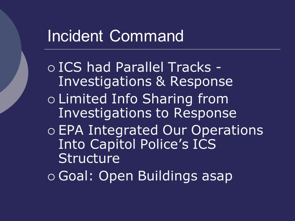 Incident Command  ICS had Parallel Tracks - Investigations & Response  Limited Info Sharing from Investigations to Response  EPA Integrated Our Operations Into Capitol Police's ICS Structure  Goal: Open Buildings asap