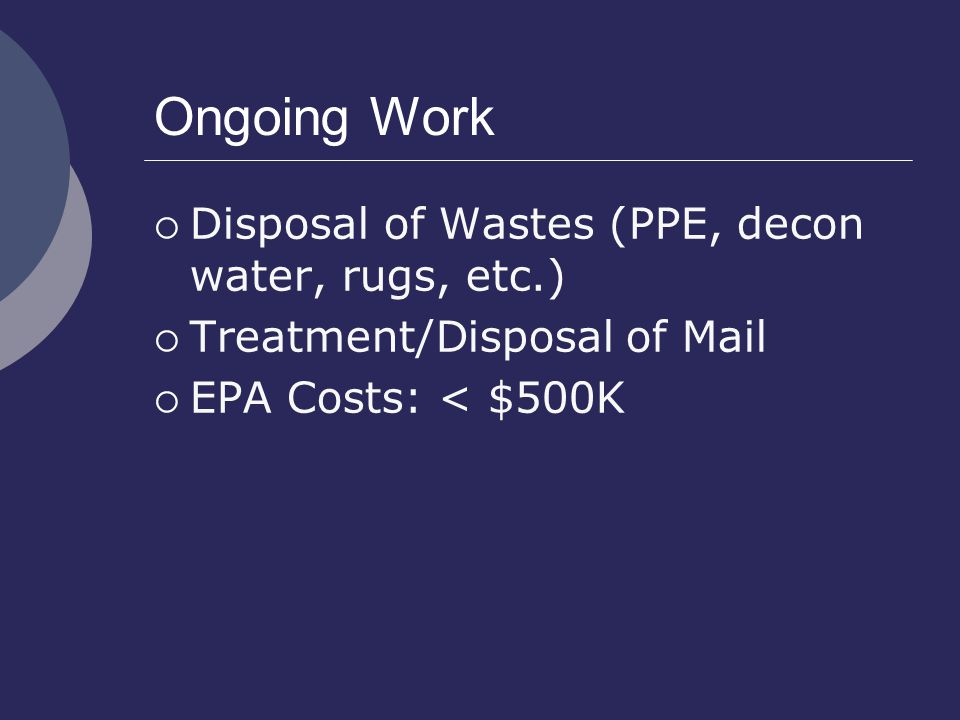 Ongoing Work  Disposal of Wastes (PPE, decon water, rugs, etc.)  Treatment/Disposal of Mail  EPA Costs: < $500K