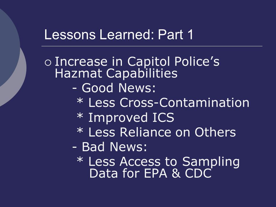 Lessons Learned: Part 1  Increase in Capitol Police's Hazmat Capabilities - Good News: * Less Cross-Contamination * Improved ICS * Less Reliance on Others - Bad News: * Less Access to Sampling Data for EPA & CDC
