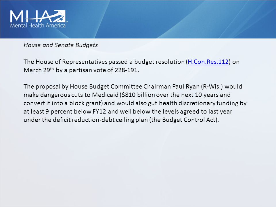 House and Senate Budgets The House of Representatives passed a budget resolution (H.Con.Res.112) on March 29 th by a partisan vote of 228-191.H.Con.Res.112 The proposal by House Budget Committee Chairman Paul Ryan (R-Wis.) would make dangerous cuts to Medicaid ($810 billion over the next 10 years and convert it into a block grant) and would also gut health discretionary funding by at least 9 percent below FY12 and well below the levels agreed to last year under the deficit reduction-debt ceiling plan (the Budget Control Act).