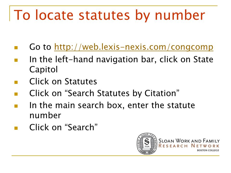 To locate statutes by number Go to http://web.lexis-nexis.com/congcomphttp://web.lexis-nexis.com/congcomp In the left-hand navigation bar, click on State Capitol Click on Statutes Click on Search Statutes by Citation In the main search box, enter the statute number Click on Search
